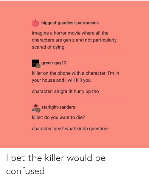 Confused, I Bet, and Lit: biggest-gaudiest-patronuses  imagine a horror movie where all the  characters are gen z and not particularly  scared of dying  green-gay13  killer on the phone with a character: i'm in  your house and i will kill you  character: alright lit hurry up tho  starlight-sanders  killer: do you want to die?  character: yea? what kinda question- I bet the killer would be confused