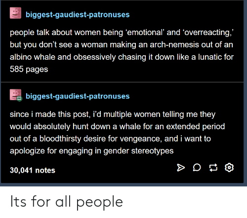 """Period, Women, and Arch: biggest-gaudiest-patronuses  people talk about women being 'emotional' and 'overreacting,""""  but you don't see a woman making an arch-nemesis out of an  albino whale and obsessively chasing it down like a lunatic for  585 pages  biggest-gaudiest-patronuses  since i made this post, i'd multiple women telling me they  would absolutely hunt down a whale for an extended period  out of a bloodthirsty desire for vengeance, and i want to  apologize for engaging in gender stereotypes  30,041 notes Its for all people"""