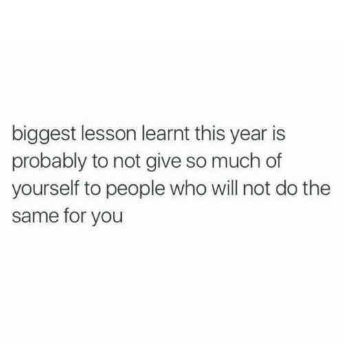 Who, Will, and You: biggest lesson learnt this year is  probably to not give so much of  yourself to people who will not do the  same for you