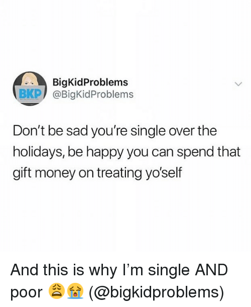 Memes, Money, and Happy: BigKidProblems  BKP) @BigKidProblems  Don't be sad you're single over the  holidays, be happy you can spend that  gift money on treating yo'self And this is why I'm single AND poor 😩😭 (@bigkidproblems)