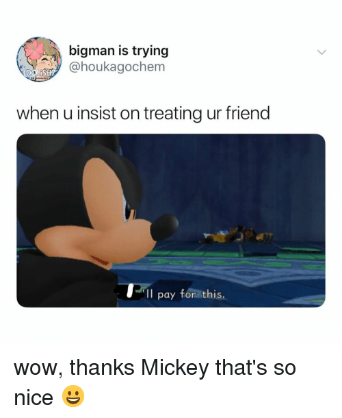 Wow, Relatable, and Nice: bigman is trying  @houkagochem  IDOWİSH?  when u insist on treating ur friend  Il pay for this wow, thanks Mickey that's so nice 😀