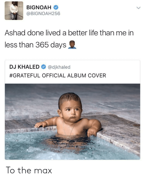 DJ Khaled, Life, and Khaled: @BIGNOAH256  Ashad done lived a better life than me in  less than 365 days  DJ KHALED @djkhaled  #GRATEFUL OFFICIAL ALBUM COVER To the max