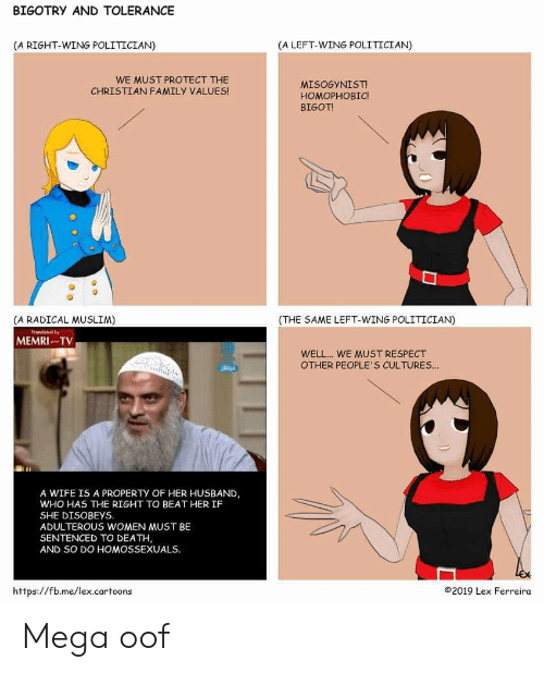 Family, Muslim, and Reddit: BIGOTRY AND TOLERANCE  (A LEFT-WING POLITICIAN)  (A RIGHT-WING POLITICIAN)  WE MUST PROTECT THE  CHRISTIAN FAMILY VALUES!  MISOGYNİST!  HOMOPHOBIC  BIGOT  (THE SAME LEFT-WING POLITICIAN)  (A RADICAL MUSLIM)  MEMRI TV  WELL.. WE MUST RESPECT  OTHER PEOPLE'S CULTURES.  A WIFE IS A PROPERTY OF HER HUSBAND  WHO HAS THE RIGHT TO BEAT HER IF  SHE DISOBEYS  ADULTEROUS WOMEN MUST BE  SENTENCED TO DEATH  AND SO DO HOMOSSEXUALS  https://fb.me/lex.cartoons  ©2019 Lex Ferreira Mega oof