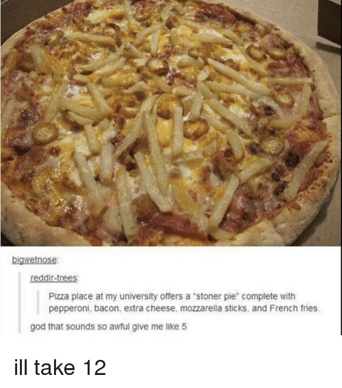 "God, Memes, and Pizza: bigwetnose  reddir-trees  Pizza place at my university offers a ""stoner pie"" complete with  pepperoni, bacon, extra cheese, mozzarella sticks, and French fries  god that sounds so awful give me like 5 ill take 12"