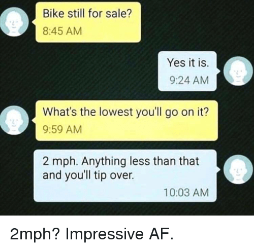 Af, Bike, and Yes: Bike still for sale?  8:45 AM  Yes it is.  9:24 AM  What's the lowest you'll go on it?  9:59 AM  2 mph. Anything less than that  and you'll tip over.  10:03 AM 2mph? Impressive AF.