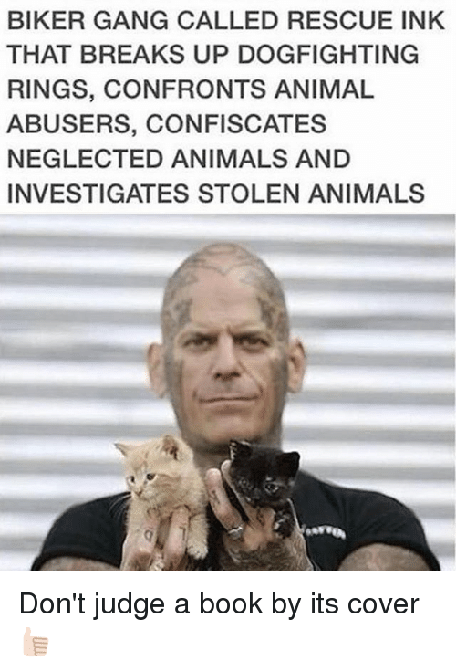 Animals, Memes, and Gang: BIKER GANG CALLED RESCUE INK  THAT BREAKS UP DOGFIGHTING  RINGS, CONFRONTS ANIMAL  ABUSERS, CONFISCATES  NEGLECTED ANIMALS AND  INVESTIGATES STOLEN ANIMALS Don't judge a book by its cover 👍🏻