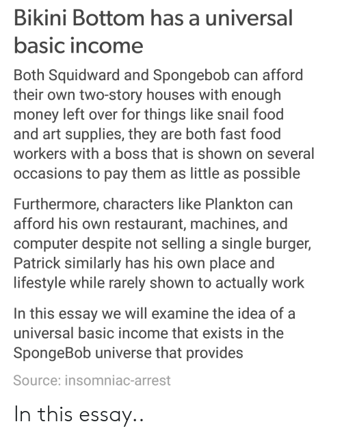 Fast Food, Food, and Money: Bikini Bottom has a universal  asic income  Both Squidward and Spongebob can afford  their own two-story houses with enough  money left over for things like snail food  and art supplies, they are both fast food  workers with a boss that is shown on several  occasions to pay them as little as possible  Furthermore, characters like Plankton can  afford his own restaurant, machines, and  computer despite not selling a single burger,  Patrick similarly has his own place and  lifestyle while rarely shown to actually work  In this essay we will examine the idea of a  universal basic income that exists in the  SpongeBob universe that provides  Source: insomniac-arrest In this essay..