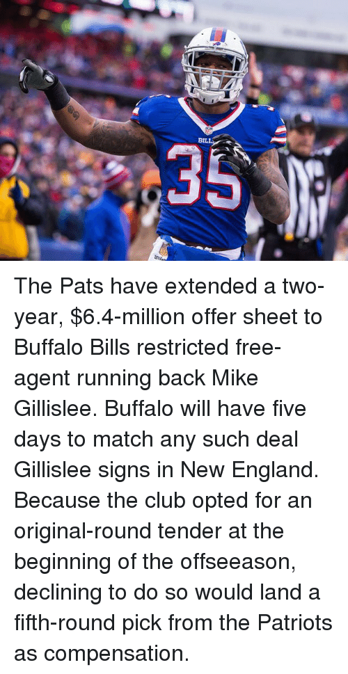 Club, England, and Memes: BIL  R The Pats have extended a two-year, $6.4-million offer sheet to Buffalo Bills restricted free-agent running back Mike Gillislee. Buffalo will have five days to match any such deal Gillislee signs in New England. Because the club opted for an original-round tender at the beginning of the offseeason, declining to do so would land a fifth-round pick from the Patriots as compensation.