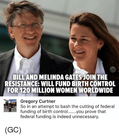 Memes, Control, and Indeed: BILL AND MELINDA GATES JOIN THE  RESISTANCE: WILL FUND BIRTH CONTROL  FOR 120 MILLION WOMEN WORLDWIDE  Gregory Curtner  So in an attempt to bash the cutting of federal  funding of birth controlyou prove that  federal funding is indeed unnecessary (GC)