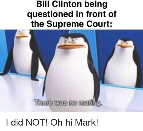Bill Clinton, Supreme, and Supreme Court: Bill Clinton being  questioned in front of  the Supreme Court:  There was no  matin I did NOT! Oh hi Mark!