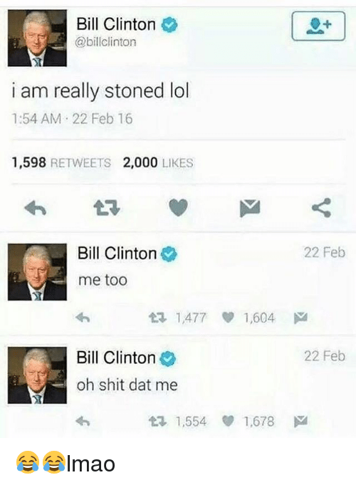 Bill Clinton, Lol, and Memes: Bill Clinton  @billclinton  i am really stoned lol  1:54 AM 22 Feb 16  1,598 RETWEETS 2,000 LIKES  Bill Clinton  22 Feb  me too  t2 1,477 1,604 ド1  Bill Clinton  22 Feb  oh shit dat me  1,554 ep 1.678 ド 😂😂lmao