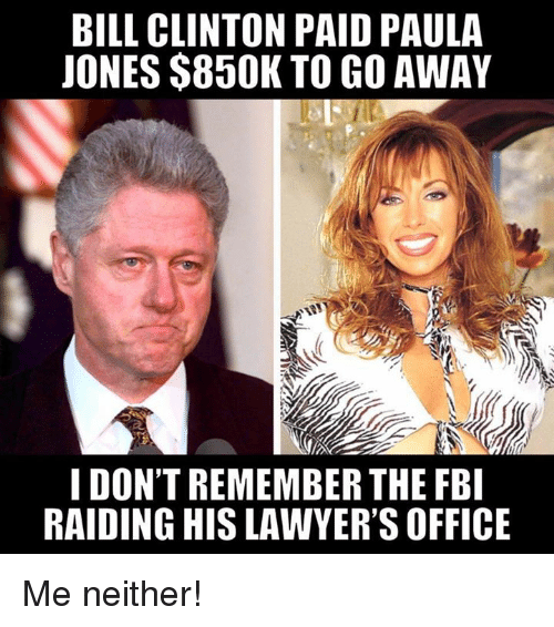Bill Clinton, Memes, and Office: BILL CLINTON PAID PAULA  JONES $850K TO GO AWAY  I DON'T REMEMBER THE FB  RAIDING HIS LAWYER'S OFFICE Me neither!