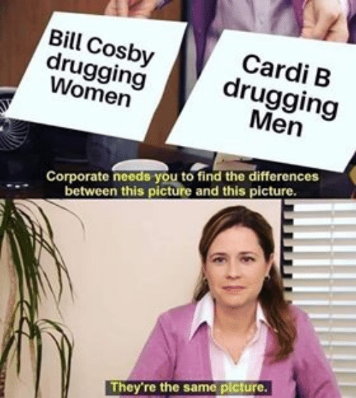 Memes, Women, and Cardi B: Bill Cosbydrugging  drugging  Women  Cardi B  Men  Corporate needs you to find the differences  between this picture and this picture  They're the same picture