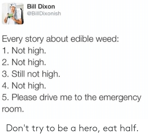 Weed, Drive, and Hero: Bill Dixon  @BillDixonish  Every story about edible weed:  1. Not high.  2. Not high  3. Still not high.  4. Not high  5. Please drive me to the emergency  room. Don't try to be a hero, eat half.