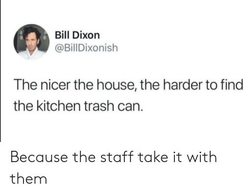 Trash, House, and Can: Bill Dixon  @BillDixonish  The nicer the house, the harder to find  the kitchen trash can Because the staff take it with them