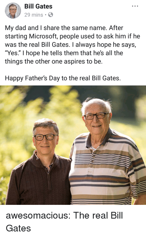"Bill Gates, Dad, and Fathers Day: Bill Gates  29 mins  My dad and I share the same name. After  starting Microsoft, people used to ask him if he  was the real Bill Gates. I always hope he says,  ""Yes."" I hope he tells them that he's all the  things the other one aspires to be.  Happy Father's Day to the real Bill Gates. awesomacious:  The real Bill Gates"
