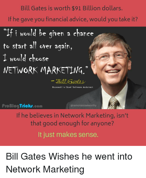 "Advice, Bill Gates, and Good: Bill Gates is worth $91 Billion dollars.  If he gave you financial advice, would you take it?  ""If i would he given a chance  to start all over aqain,  1 would choose  WETWORK MARKETING  Hicrosoft's Chief Softvare Architect  ProBlogTricks.com  @ramonanoseworthy  If he believes in Network Marketing, isn't  that good enough for anyone?  It just makes sense"