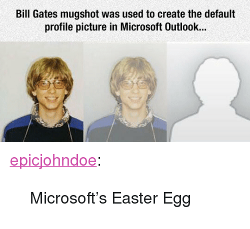 "Bill Gates, Easter, and Microsoft: Bill Gates mugshot was used to create the default  profile picture in Microsoft Outlook... <p><a href=""https://epicjohndoe.tumblr.com/post/171914290600/microsofts-easter-egg"" class=""tumblr_blog"">epicjohndoe</a>:</p>  <blockquote><p>Microsoft's Easter Egg</p></blockquote>"