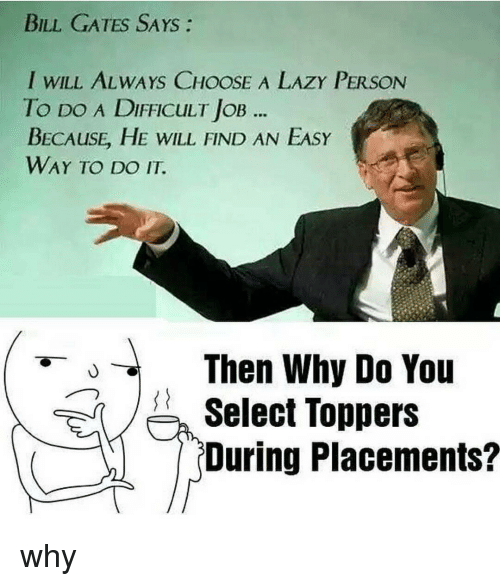 Bill Gates, Lazy, and Memes: BILL GATES SAYS  I WILL ALWAYS CHOOSE A LAZY PERSON  To DO A DIFFICULT loB  BECAusE HE WILL FIND AN EASY  WAY TO DO IT.  Then why Do You  Select Toppers  During Placements? why