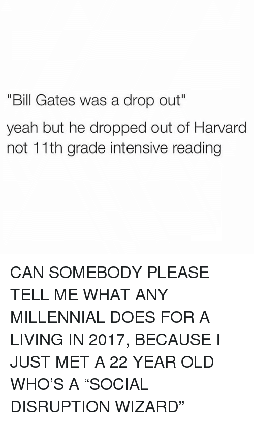 "Bill Gates, Memes, and Yeah: ""Bill Gates was a drop out""  yeah but he dropped out of Harvard  not 11th grade intensive reading CAN SOMEBODY PLEASE TELL ME WHAT ANY MILLENNIAL DOES FOR A LIVING IN 2017, BECAUSE I️ JUST MET A 22 YEAR OLD WHO'S A ""SOCIAL DISRUPTION WIZARD"""