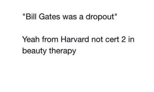 "Bill Gates, Yeah, and Harvard: ""Bill Gates was a dropout""  Yeah from Harvard not cert 2 in  beauty therapy"