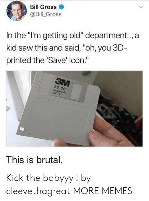 """Dank, Memes, and Saw: Bill Gross  @Bill Gross  In the """"'m getting old"""" department.., a  kid saw this and said, """"oh, you 3D  printed the Save' lcon.""""  3.5, DS  double side  This is brutal. Kick the babyyy ! by cleevethagreat MORE MEMES"""