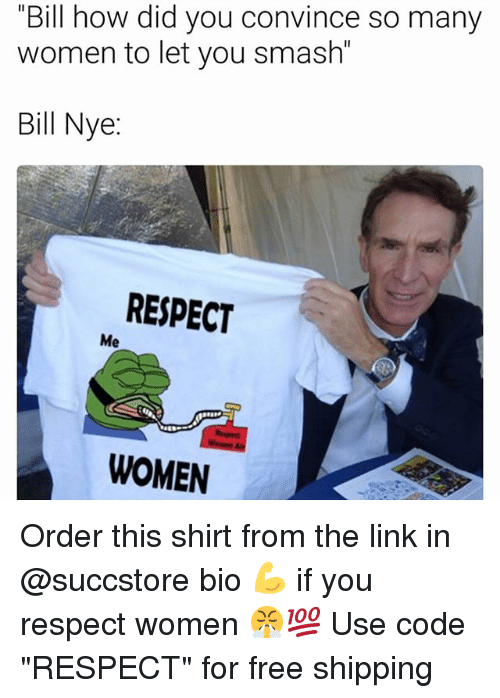 bill how did you convince many women to let you 21771900 ✅ 25 best memes about respect women respect women memes,Memes Women