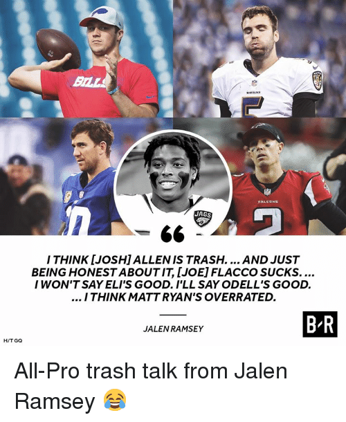 Trash, Good, and Pro: BILL  JAGS  -66  ITHINK [JOSH]ALLENIS TRASH.... AND JUST  BEING HONEST ABOUT IT, [JOE] FLACCO SUCKS....  IWON'T SAY ELI'S GOOD. I'LL SAY ODELL'S GOOD.  ITHINKMATT RYAN'S OVERRATED.  B R  JALEN RAMSEY  H/T GQ All-Pro trash talk from Jalen Ramsey 😂
