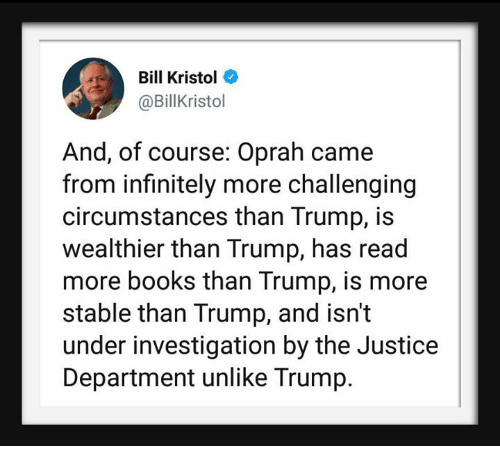 Books, Oprah Winfrey, and Justice: Bill Kristol  @BillKristol  And, of course: Oprah came  from infinitely more challenging  circumstances than Trump, is  wealthier than Trump, has read  more books than Trump, is more  stable than Trump, and isn't  under investigation by the Justice  Department unlike Trump