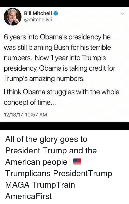 Memes, Obama, and American: Bill Mitchell  @mitchellvii  6 years into Obama's presidency he  was still blaming Bush for his terrible  numbers. Now 1 year into Trump's  presidency, Obama is taking credit for  Trump's amazing numbers.  I think Obama struggles with the whole  concept of time...  12/18/17, 10:57 AM All of the glory goes to President Trump and the American people! 🇺🇸 Trumplicans PresidentTrump MAGA TrumpTrain AmericaFirst