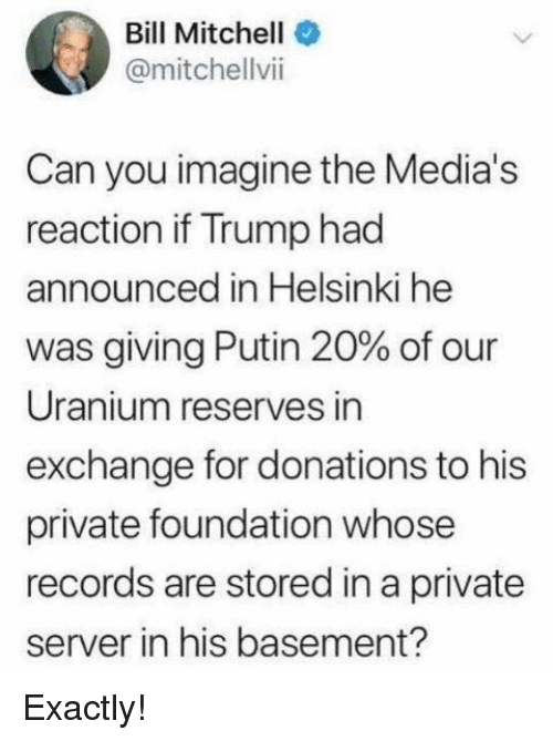 Memes, Putin, and Trump: Bill Mitchell  @mitchellvii  Can you imagine the Media's  reaction if Trump had  announced in Helsinki he  was giving Putin 20% of our  Uranium reserves in  exchange for donations to his  private foundation whose  records are stored in a private  server in his basement? Exactly!