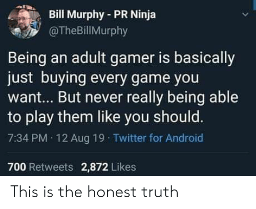 Android, Being an Adult, and Twitter: Bill Murphy-PR Ninja  @TheBillMurphy  Being an adult gamer is basically  just buying every game you  want... But never really being able  to play them like you should.  7:34 PM 12 Aug 19 Twitter for Android  700 Retweets 2,872 Likes This is the honest truth