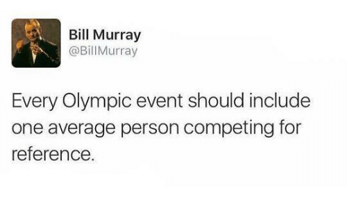 Dank, Bill Murray, and 🤖: Bill Murray  @Bill Murray  Every Olympic event should include  one average person competing for  reference