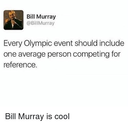 Bill Murray, Cool, and Trendy: Bill Murray  @BillMurray  Every Olympic event should include  one average person competing for  reference Bill Murray is cool
