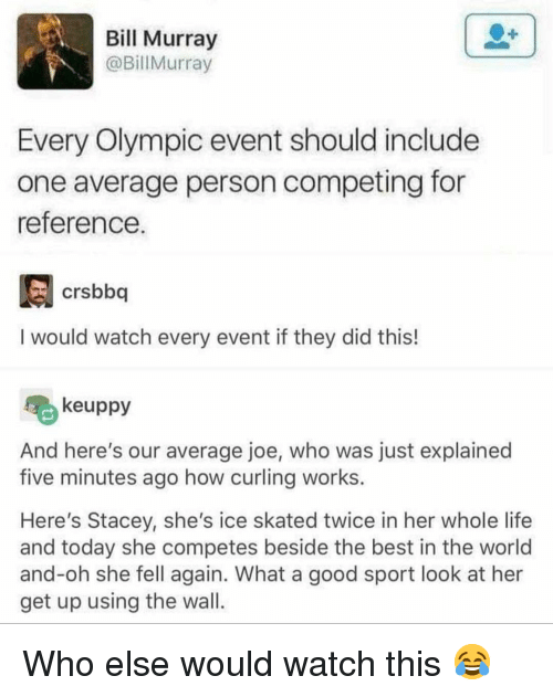 Life, Memes, and Best: Bill Murray  @BillMurray  Every Olympic event should include  one average person competing for  reference  crsbboq  I would watch every event if they did this!  keuppy  And here's our average joe, who was just explained  five minutes ago how curling works.  Here's Stacey, she's ice skated twice in her whole life  and today she competes beside the best in the world  and-oh she fell again. What a good sport look at her  get up using the wal Who else would watch this 😂