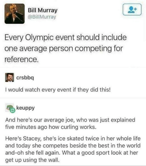 Funny, Life, and Tumblr: Bill Murray  @BillMurray  Every Olympic event should include  one average person competing for  reference.  I would watch every event if they did this!  keuppy  And here's our average joe, who was just explained  five minutes ago how curling works.  Here's Stacey, she's ice skated twice in her whole life  and today she competes beside the best in the world  and-oh she fell again. What a good sport look at her  get up using the wall.