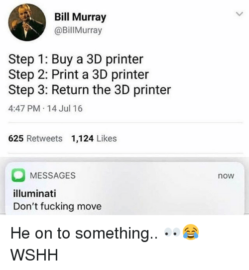 Fucking, Illuminati, and Memes: Bill Murray  @BillMurray  Step 1: Buy a 3D printer  Step 2: Print a 3D printer  Step 3: Return the 3D printer  4:47 PM 14 Jul 16  625 Retweets 1,124 Likes  OMESSAGES  illuminati  Don't fucking move  now He on to something.. 👀😂 WSHH