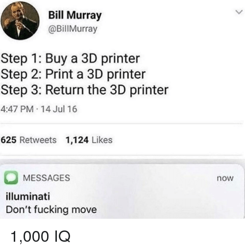 Fucking, Illuminati, and Bill Murray: Bill Murray  @BillMurray  Step 1: Buy a 3D printer  Step 2: Print a 3D printer  Step 3: Return the 3D printer  4:47 PM 14 Jul 16  625 Retweets 1,124 Likes  MESSAGES  illuminati  Don't fucking move  now 1,000 IQ