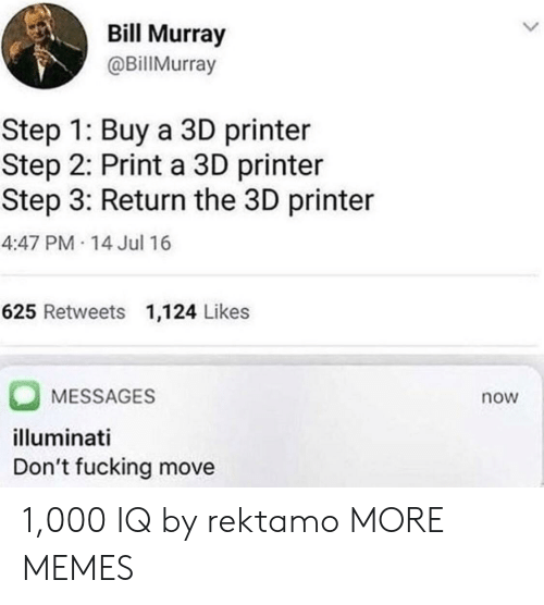 Dank, Fucking, and Illuminati: Bill Murray  @BillMurray  Step 1: Buy a 3D printer  Step 2: Print a 3D printer  Step 3: Return the 3D printer  4:47 PM 14 Jul 16  625 Retweets 1,124 Likes  MESSAGES  illuminati  Don't fucking move  now 1,000 IQ by rektamo MORE MEMES