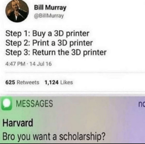 Bill Murray, Harvard, and Step: Bill Murray  @BillMurray  Step 1: Buy a 3D printer  Step 2: Print a 3D printer  Step 3: Return the 3D printer  4:47 PM 14 Jul 16  625 Retweets 1,124 Likes  MESSAGES  Harvard  Bro you want a scholarship?  nc