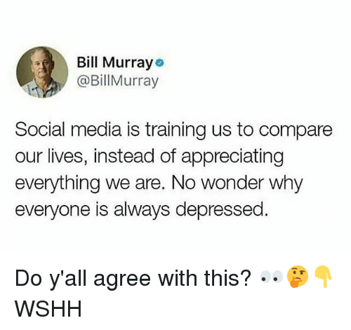 Memes, Social Media, and Wshh: Bill Murrayo  @BillMurray  Social media is training us to compare  our lives, instead of appreciating  everything we are. No wonder why  everyone is always depressed Do y'all agree with this? 👀🤔👇 WSHH