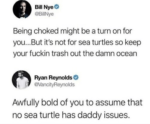 Bill Nye, Trash, and Ryan Reynolds: Bill Nye  @BillNye  Being choked might be a turn on for  you...But it's not for sea turtles so keep  your fuckin trash out the damn ocean  Ryan Reynolds  @VancityReynolds  Awfully bold of you to assume that  no sea turtle has daddy issues.
