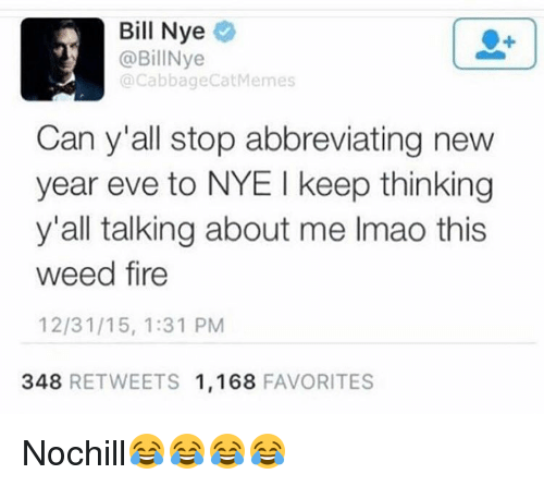 Bill Nye, Funny, and New Year's: Bill Nye  @BillNye  @Cabbage Cat Memes  Can y all stop abbreviating new  year eve to NYE l keep thinking  y'all talking about me lmao this  weed fire  12/31/15, 1:31 PM  348  RETWEETS 1,168  FAVORITES Nochill😂😂😂😂