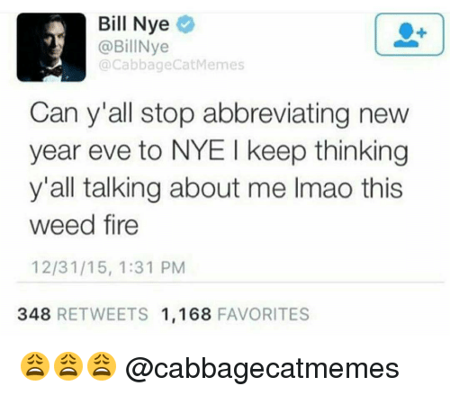 Bill Nye, Memes, and 🤖: Bill Nye  @BillNye  Cabbage CatMemes  Can y'all stop abbreviating new  year eve to NYE I keep thinking  y'all talking about me Imao this  weed fire  12/31/15, 1:31 PM  348  RETWEETS 1,168  FAVORITES 😩😩😩 @cabbagecatmemes