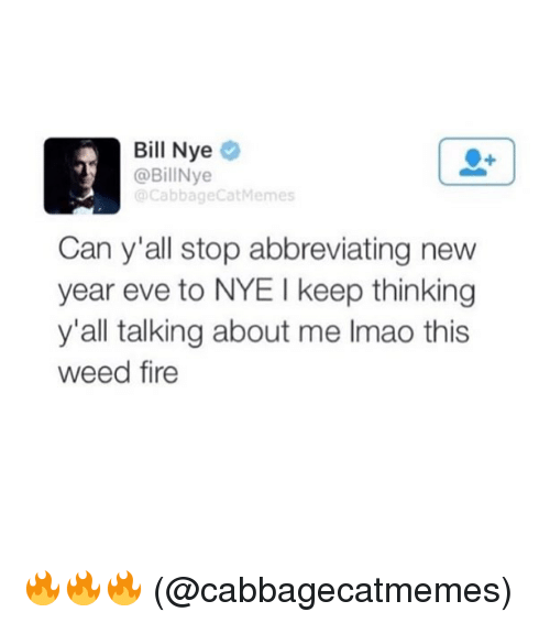 Bill Nye, Fire, and Funny: Bill Nye  @BillNye  @CabbageCatMemes  Can y'all stop abbreviating new  year eve to NYE I keep thinking  y'all talking about me Imao this  weed fire 🔥🔥🔥 (@cabbagecatmemes)