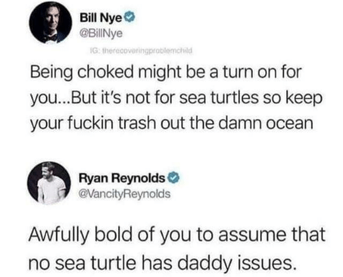 Bill Nye, Memes, and Trash: Bill Nye  @BillNye  G: therecoveringprablomchid  Being choked might be a turn on for  you...But it's not for sea turtles so keep  your fuckin trash out the damn ocean  Ryan Reynolds  @VancityReynolds  Awfully bold of you to assume that  no sea turtle has daddy issues.
