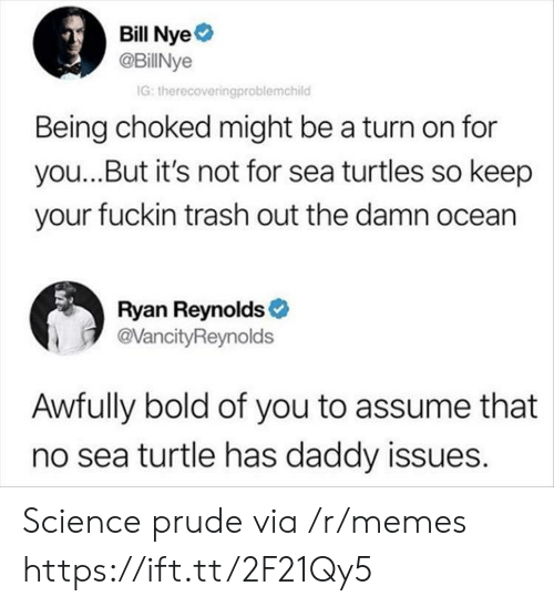 Bill Nye, Memes, and Trash: Bill Nye  @BillNye  G: therecoveringproblemchild  Being choked might be a turn on for  you...But it's not for sea turtles so keep  your fuckin trash out the damn ocean  Ryan Reynolds  @VancityReynolds  Awfully bold of you to assume that  no sea turtle has daddy issues. Science prude via /r/memes https://ift.tt/2F21Qy5