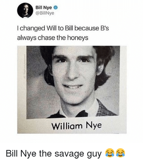 Bill Nye, Funny, and Savage: - Bill Nye  @BillNye  I changed Will to Bill because B's  always chase the honeys  William Nye Bill Nye the savage guy 😂😂