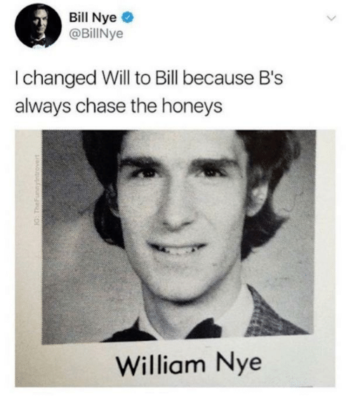 Bill Nye, Dank, and Chase: Bill Nye  @BillNye  I changed Will to Bill because B's  always chase the honeys  2  William Nye