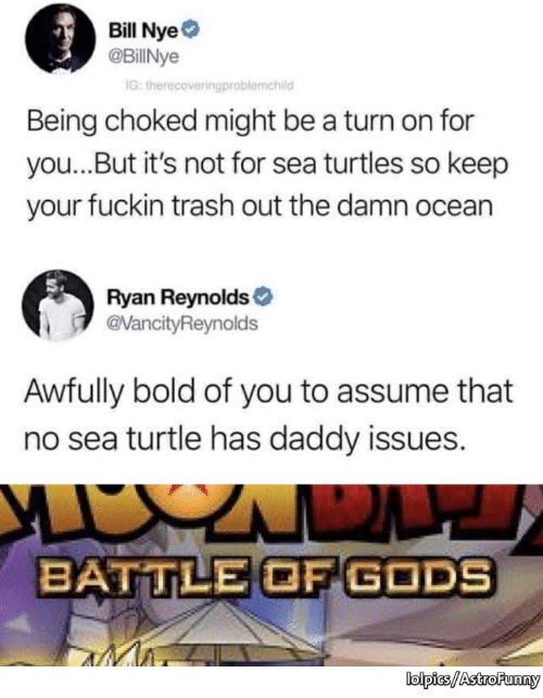 Bill Nye, Trash, and Ryan Reynolds: Bill Nye  @BillNye  IG:  Being choked might be a turn on for  you...But it's not for sea turtles so keep  your fuckin trash out the damn ocean  Ryan Reynolds  evancityReynolds  Awfully bold of you to assume that  no sea turtle has daddy issues.  BATTLE OF GODS